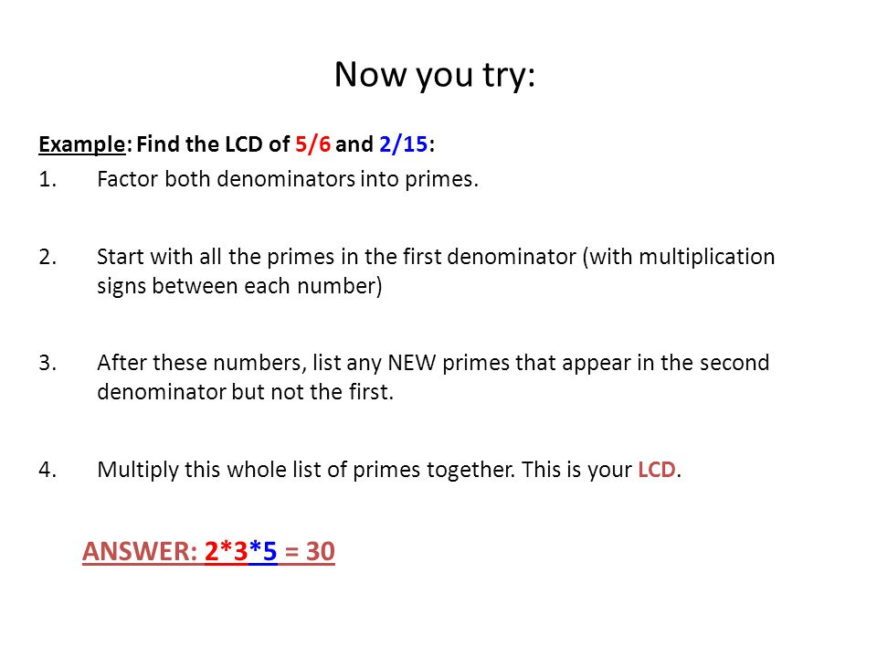 Now you try: ANSWER: 2*3*5 = 30 Example: Find the LCD of 5/6 and 2/15:
