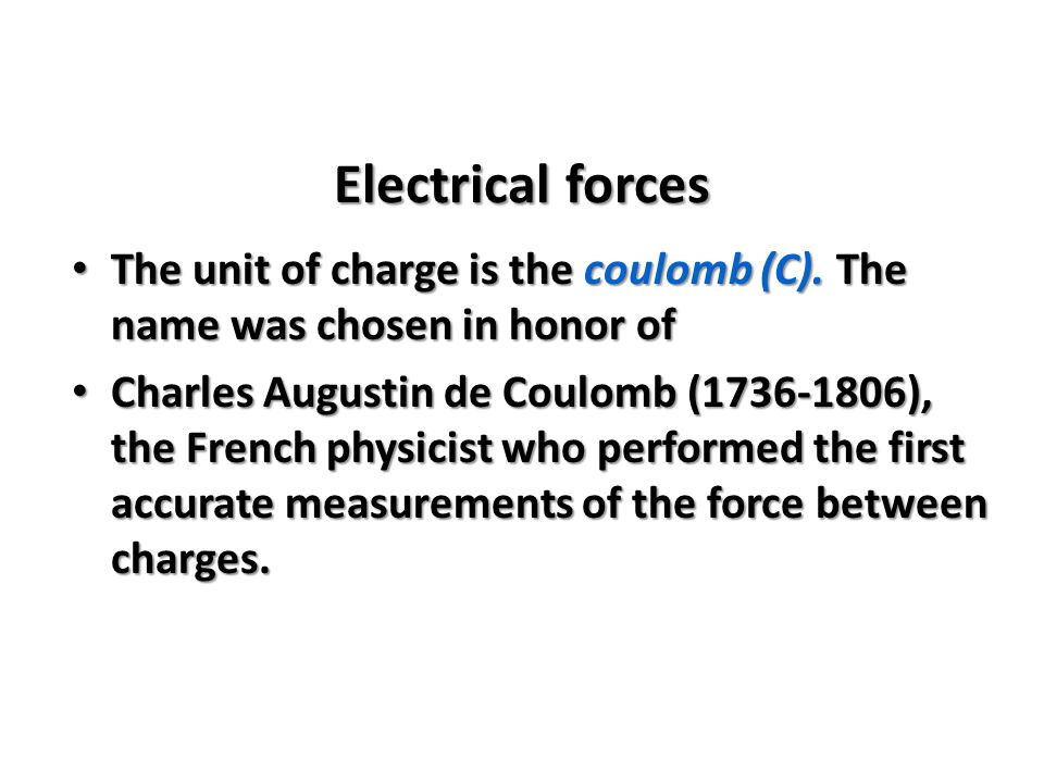 Electrical forces The unit of charge is the coulomb (C). The name was chosen in honor of.