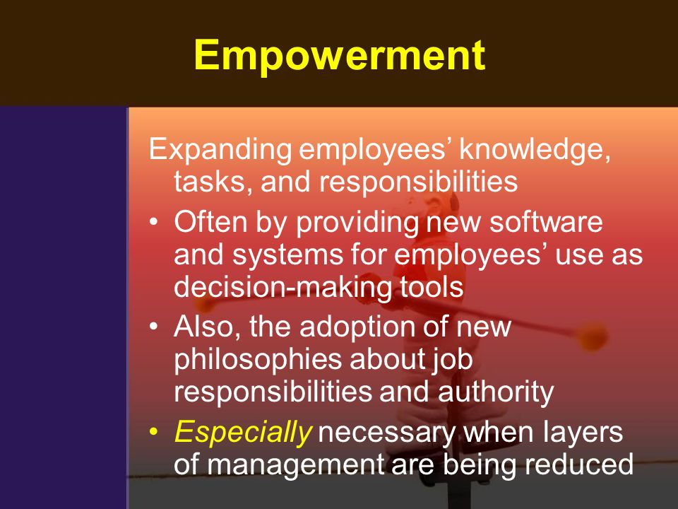 Empowerment Expanding employees' knowledge, tasks, and responsibilities.
