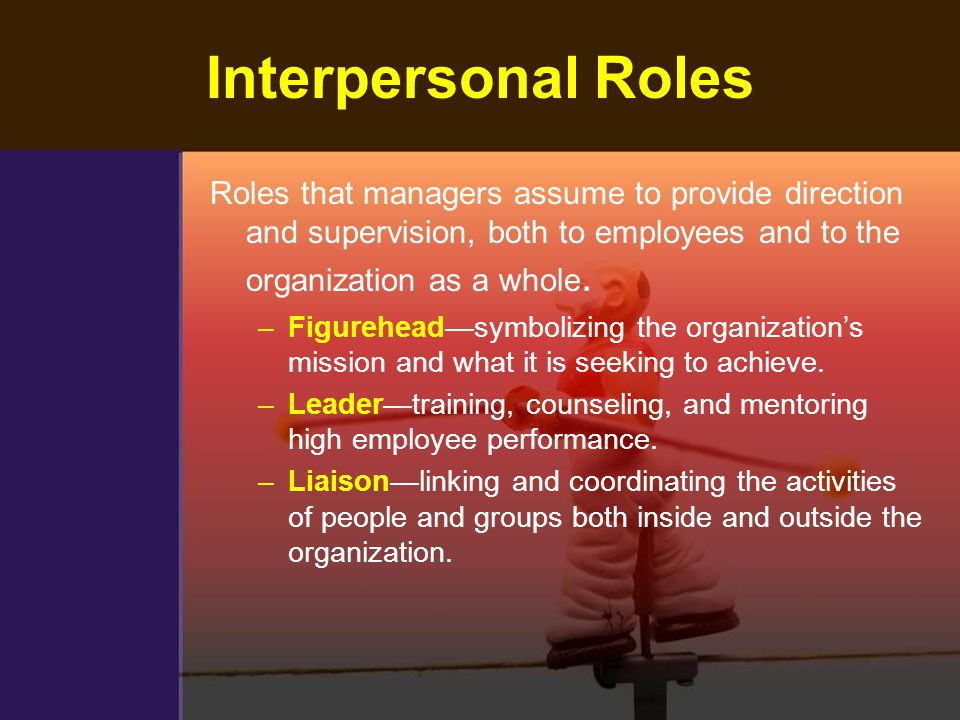 Interpersonal Roles Roles that managers assume to provide direction and supervision, both to employees and to the organization as a whole.