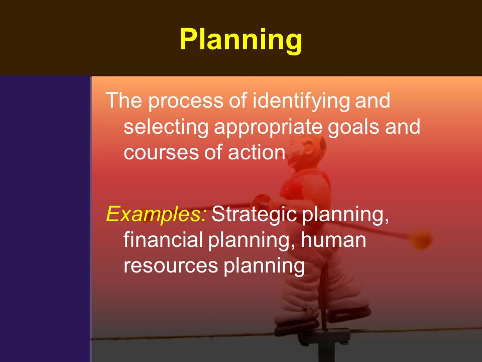 Planning The process of identifying and selecting appropriate goals and courses of action.