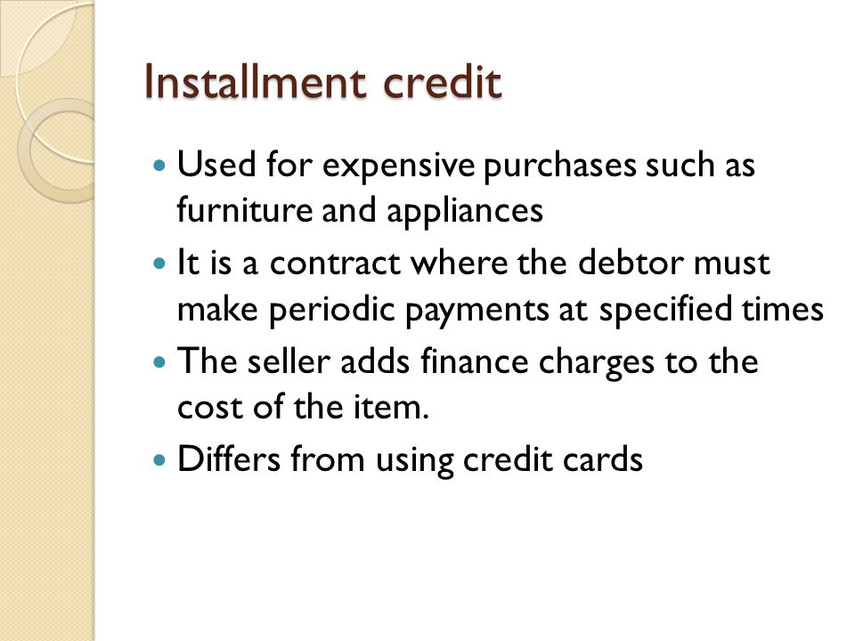 Installment credit Used for expensive purchases such as furniture and appliances.