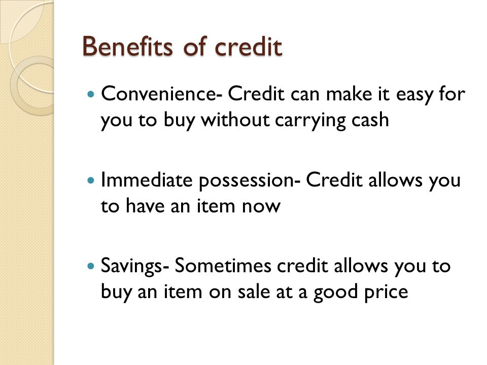 Benefits of credit Convenience- Credit can make it easy for you to buy without carrying cash.
