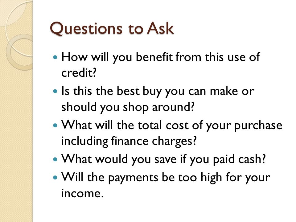 Questions to Ask How will you benefit from this use of credit