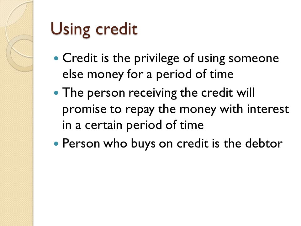 Using credit Credit is the privilege of using someone else money for a period of time.