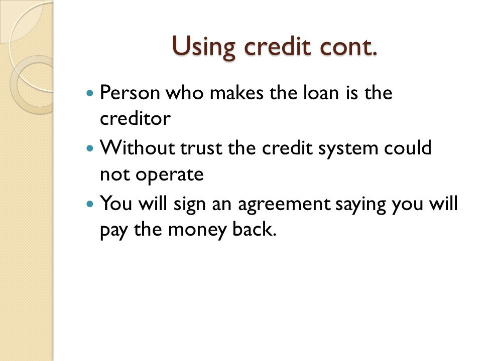 Using credit cont. Person who makes the loan is the creditor