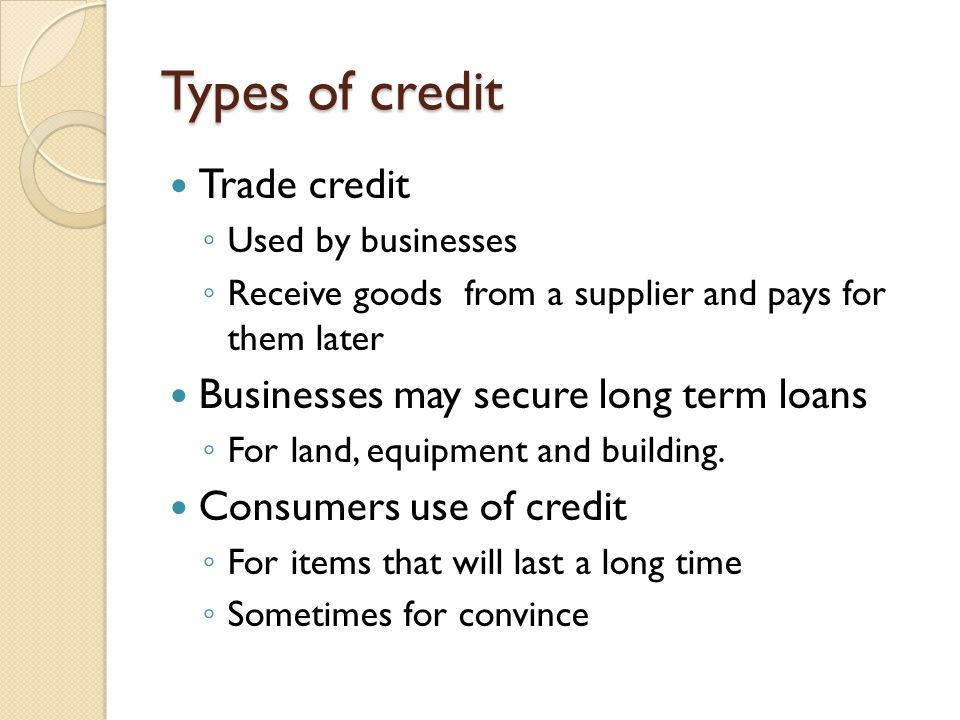 Types of credit Trade credit Businesses may secure long term loans
