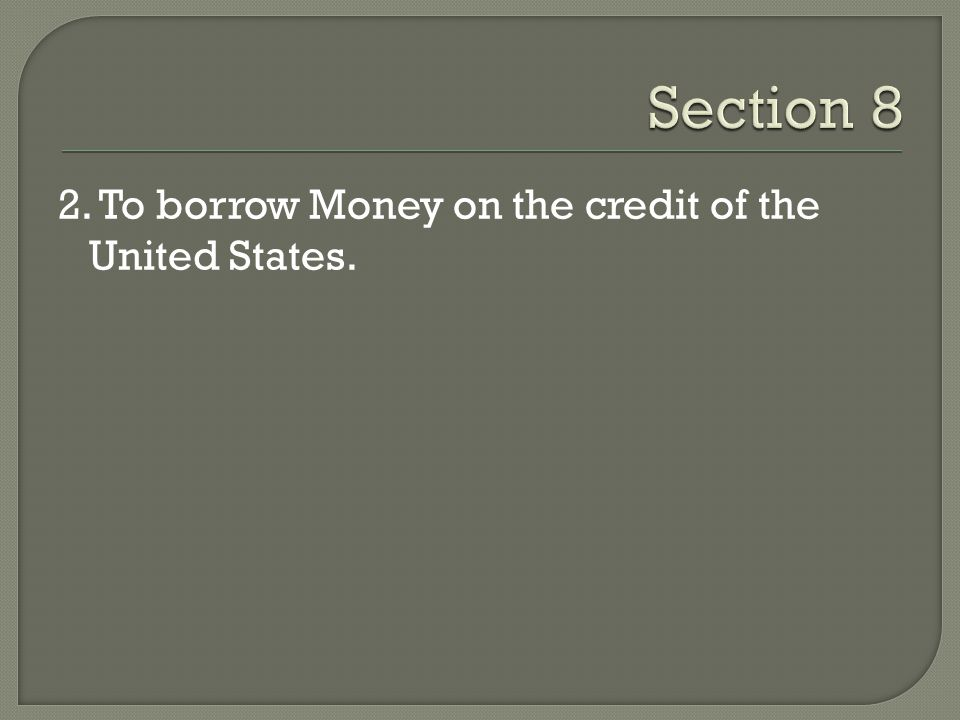 Section 8 2. To borrow Money on the credit of the United States.