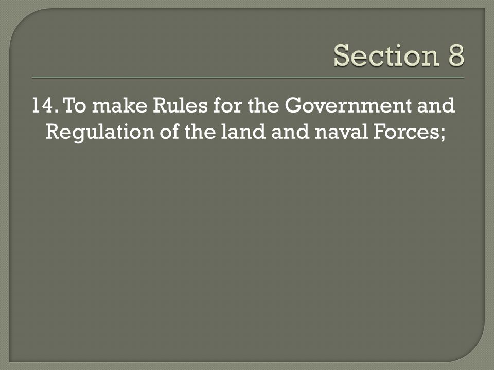Section 8 14. To make Rules for the Government and Regulation of the land and naval Forces;