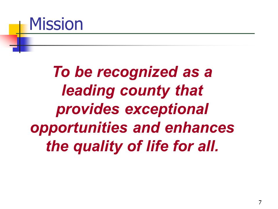 Mission To be recognized as a leading county that provides exceptional opportunities and enhances the quality of life for all.