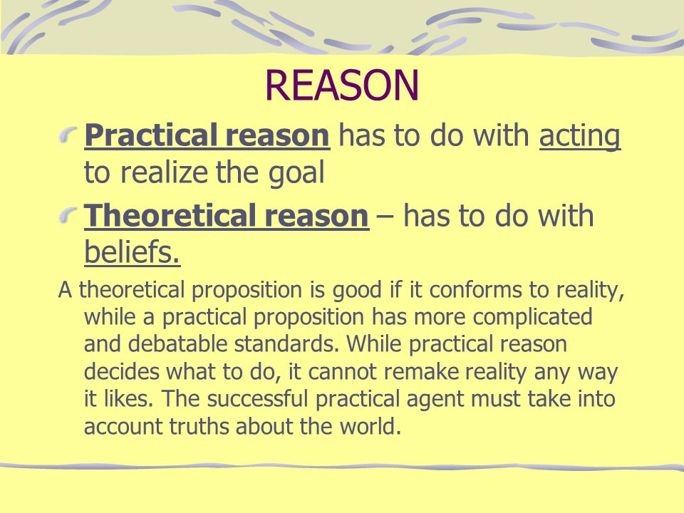 REASON Practical reason has to do with acting to realize the goal