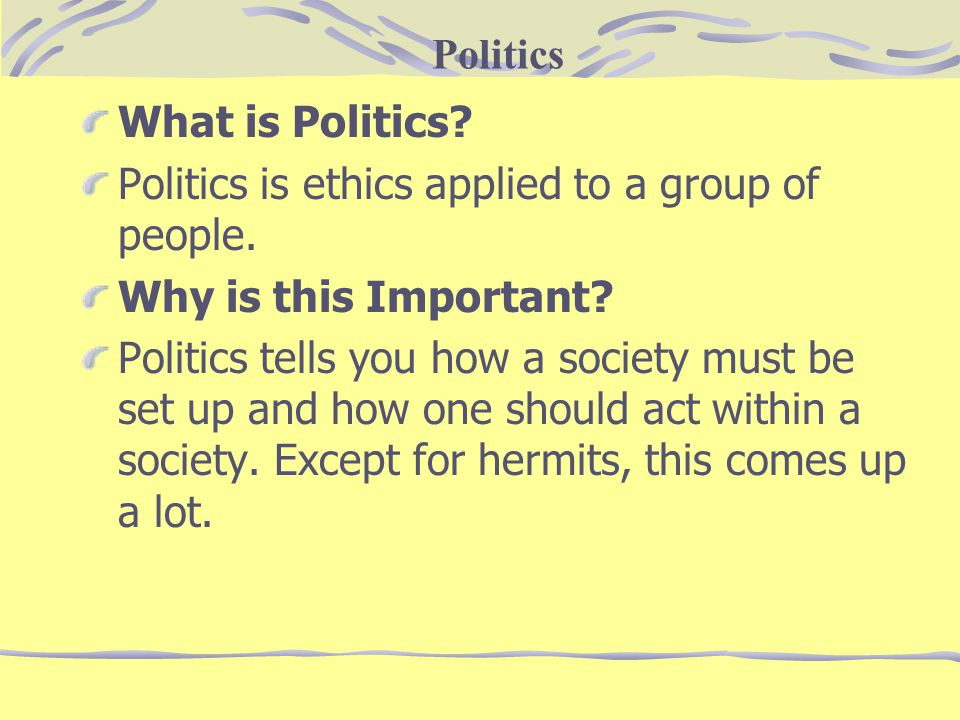 Politics What is Politics Politics is ethics applied to a group of people. Why is this Important