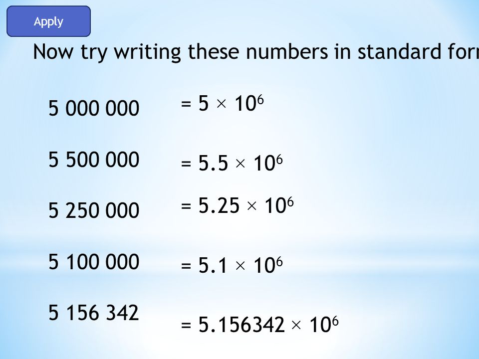 write in standard form Number level 8: pupils will be able to write any ordinary number in standard formchange a number written in standard form back into an ordinary number.