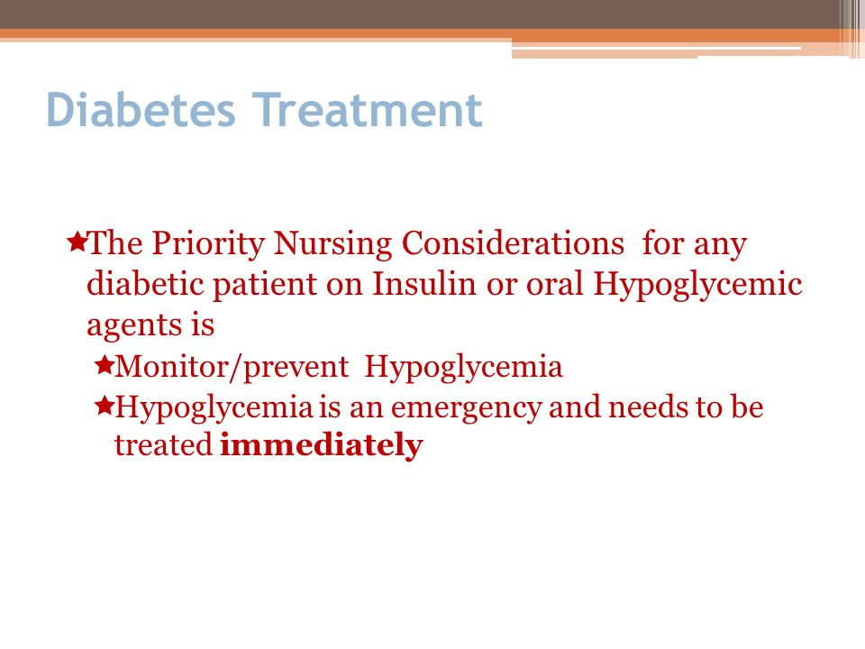 Diabetes Treatment The Priority Nursing Considerations for any diabetic patient on Insulin or oral Hypoglycemic agents is.