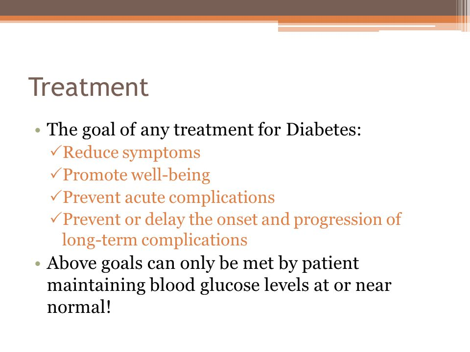 Treatment The goal of any treatment for Diabetes:
