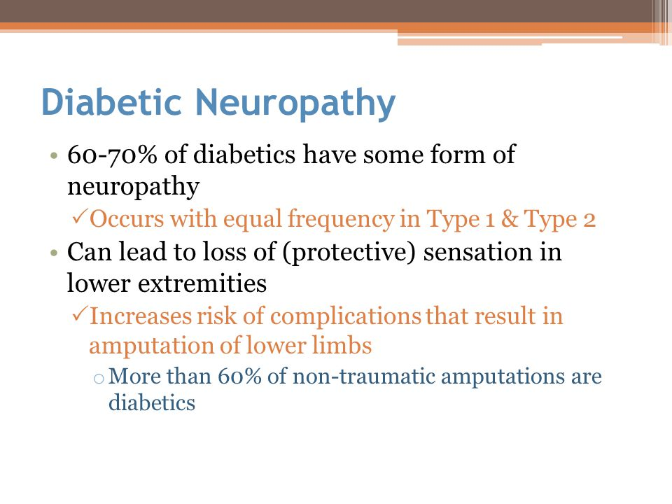 Diabetic Neuropathy 60-70% of diabetics have some form of neuropathy