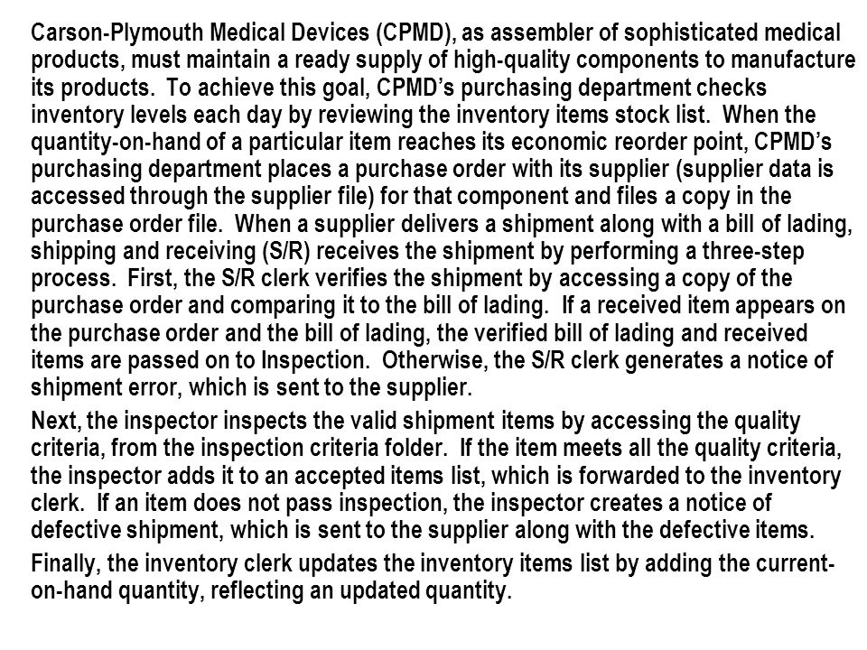 Carson-Plymouth Medical Devices (CPMD), as assembler of sophisticated medical products, must maintain a ready supply of high-quality components to manufacture its products. To achieve this goal, CPMD's purchasing department checks inventory levels each day by reviewing the inventory items stock list. When the quantity-on-hand of a particular item reaches its economic reorder point, CPMD's purchasing department places a purchase order with its supplier (supplier data is accessed through the supplier file) for that component and files a copy in the purchase order file. When a supplier delivers a shipment along with a bill of lading, shipping and receiving (S/R) receives the shipment by performing a three-step process. First, the S/R clerk verifies the shipment by accessing a copy of the purchase order and comparing it to the bill of lading. If a received item appears on the purchase order and the bill of lading, the verified bill of lading and received items are passed on to Inspection. Otherwise, the S/R clerk generates a notice of shipment error, which is sent to the supplier.