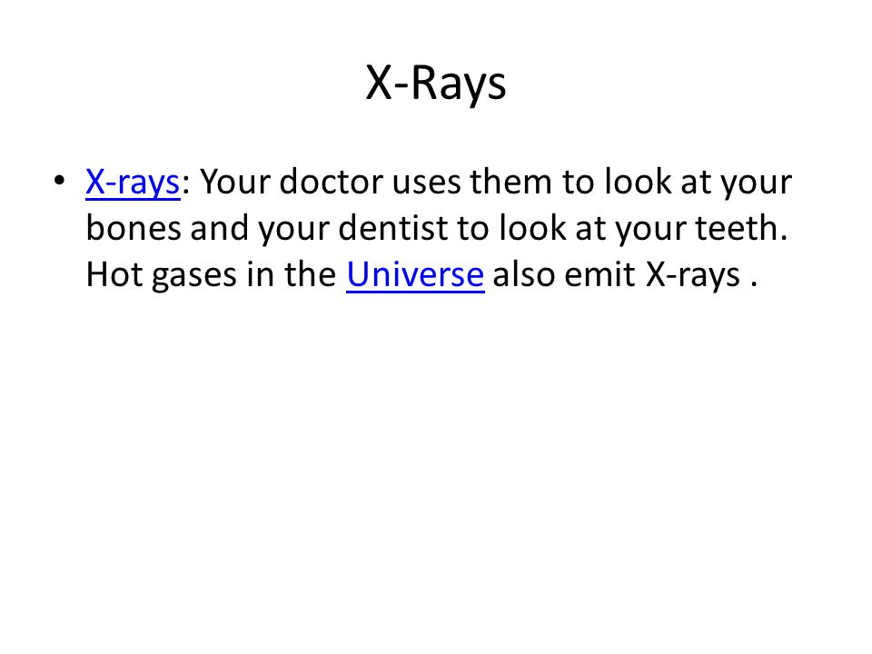 X-Rays X-rays: Your doctor uses them to look at your bones and your dentist to look at your teeth.