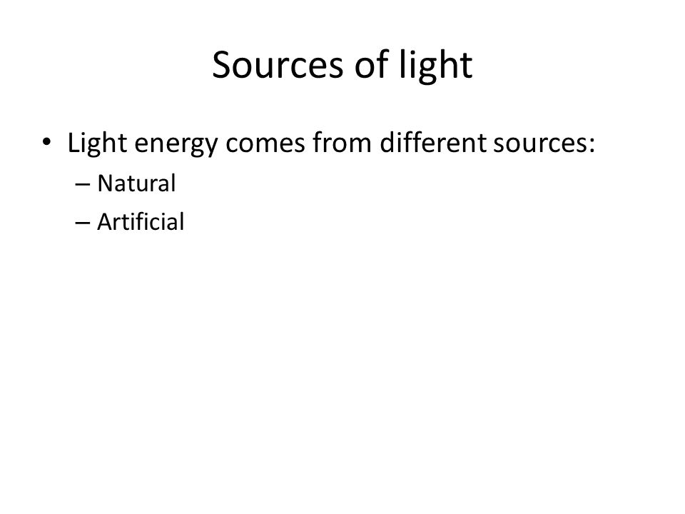 Sources of light Light energy comes from different sources: Natural