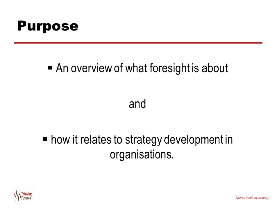 Purpose An overview of what foresight is about and
