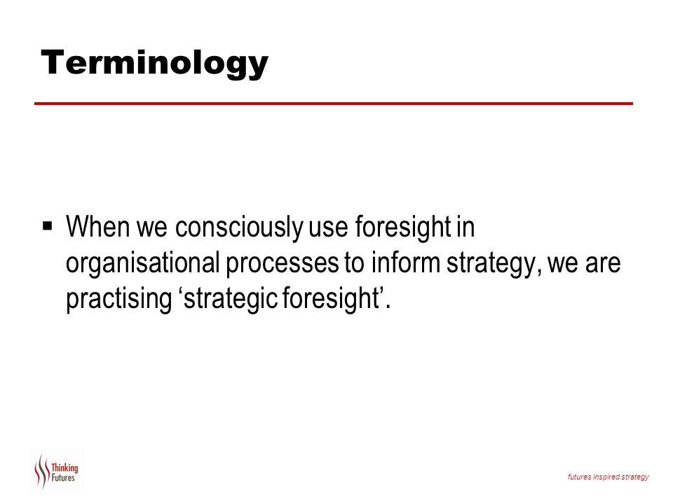 Terminology When we consciously use foresight in organisational processes to inform strategy, we are practising 'strategic foresight'.