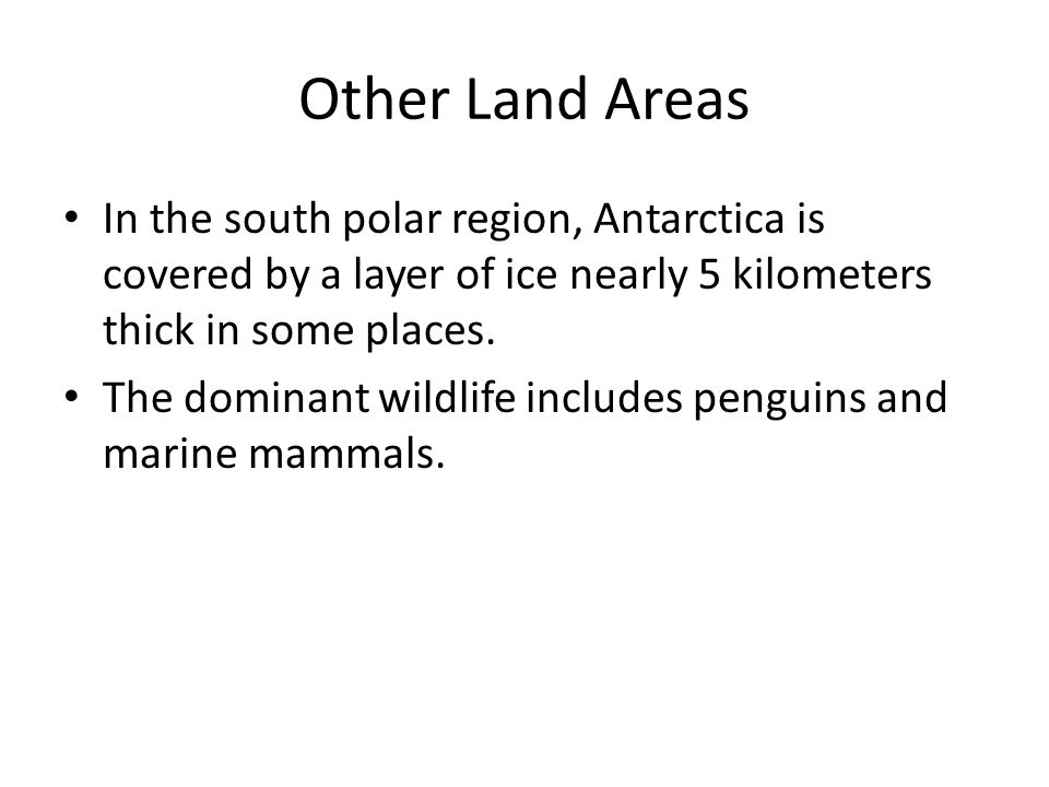 Other Land Areas In the south polar region, Antarctica is covered by a layer of ice nearly 5 kilometers thick in some places.
