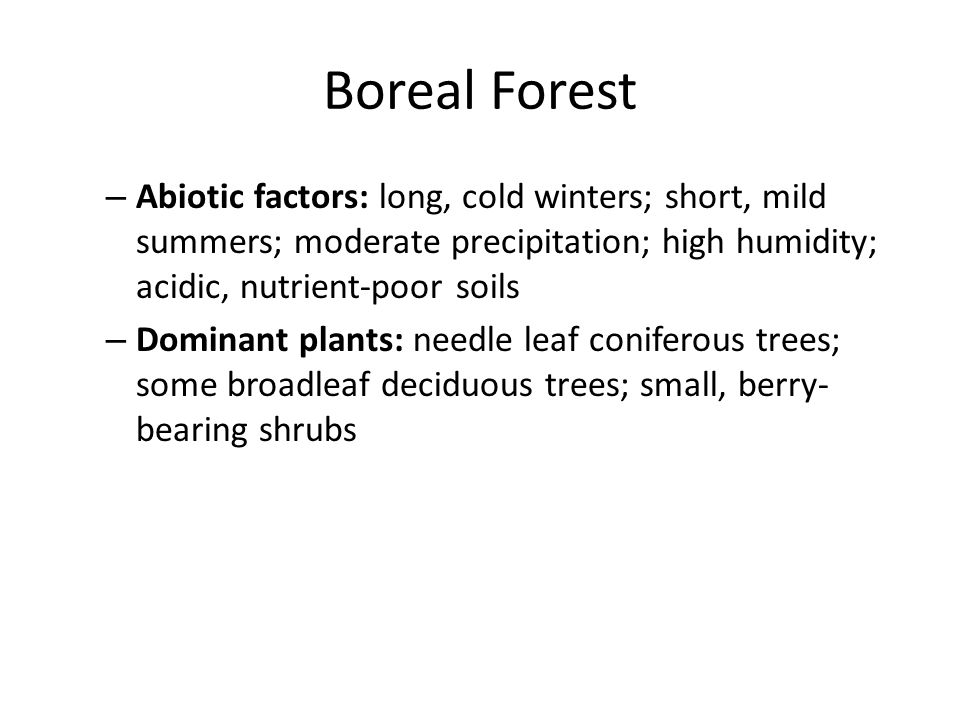 Boreal Forest Abiotic factors: long, cold winters; short, mild summers; moderate precipitation; high humidity; acidic, nutrient-poor soils.