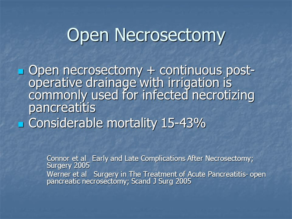 Open Necrosectomy Open necrosectomy + continuous post- operative drainage with irrigation is commonly used for infected necrotizing pancreatitis.