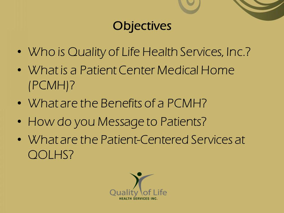 Objectives Who is Quality of Life Health Services, Inc. What is a Patient Center Medical Home (PCMH)