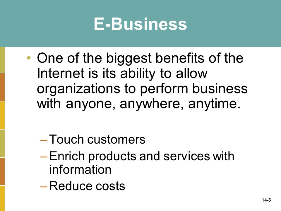 E-Business One of the biggest benefits of the Internet is its ability to allow organizations to perform business with anyone, anywhere, anytime.