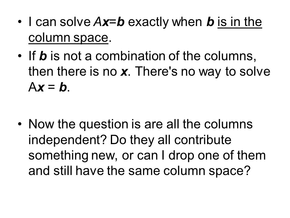 I can solve Ax=b exactly when b is in the column space.