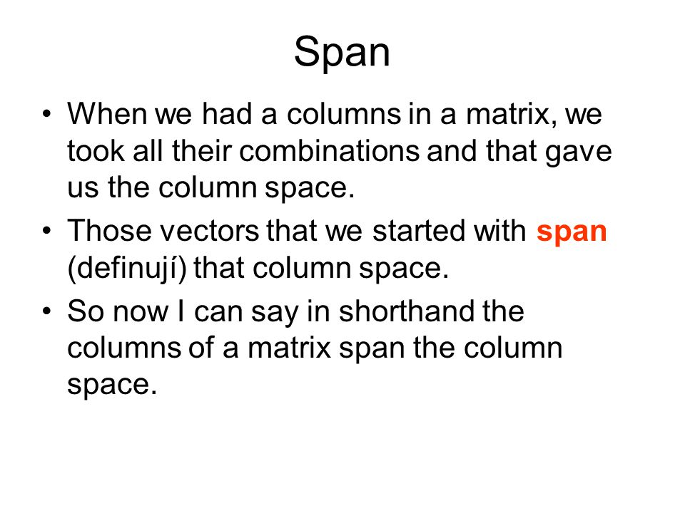 Span When we had a columns in a matrix, we took all their combinations and that gave us the column space.