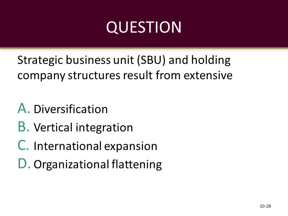 QUESTION Strategic business unit (SBU) and holding company structures result from extensive Diversification.