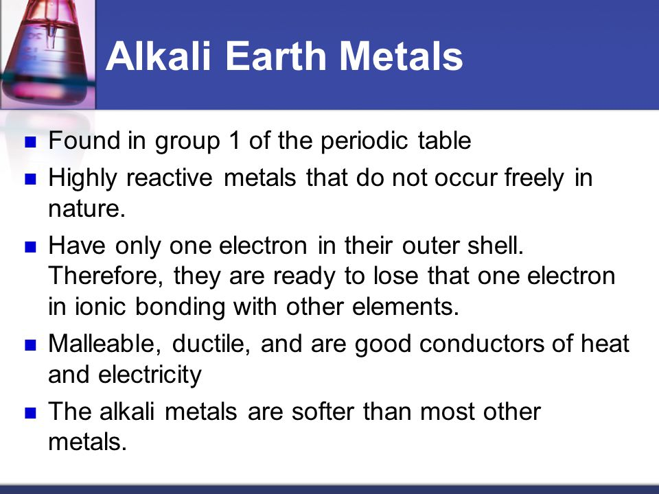 Alkali Earth Metals Found in group 1 of the periodic table