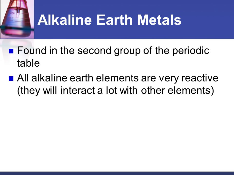 Alkaline Earth Metals Found in the second group of the periodic table