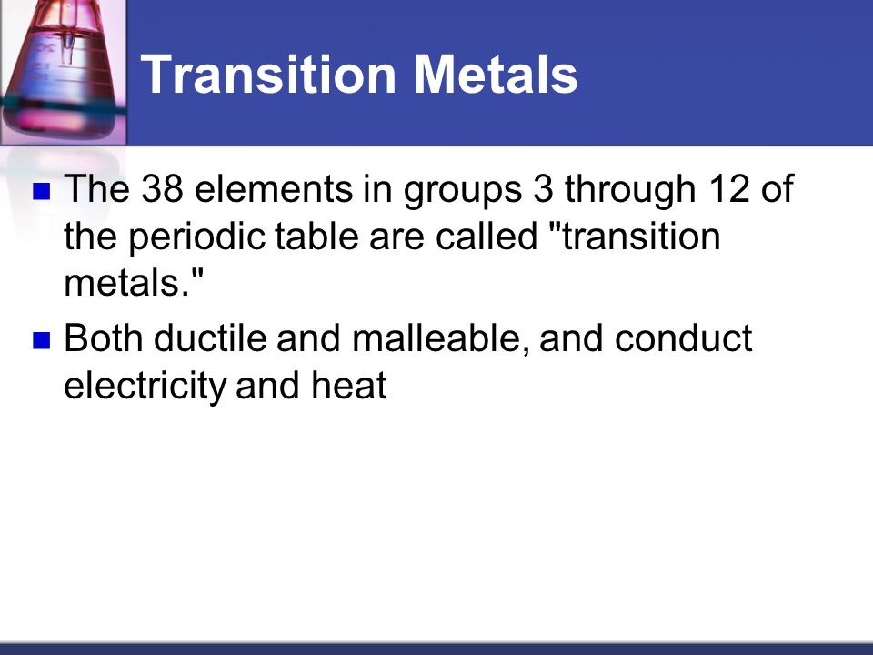 Transition Metals The 38 elements in groups 3 through 12 of the periodic table are called transition metals.