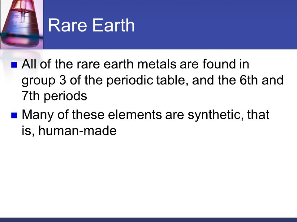 Rare Earth All of the rare earth metals are found in group 3 of the periodic table, and the 6th and 7th periods.