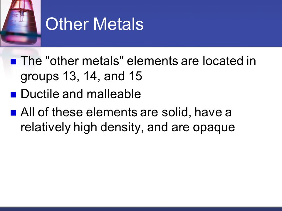 Other Metals The other metals elements are located in groups 13, 14, and 15. Ductile and malleable.