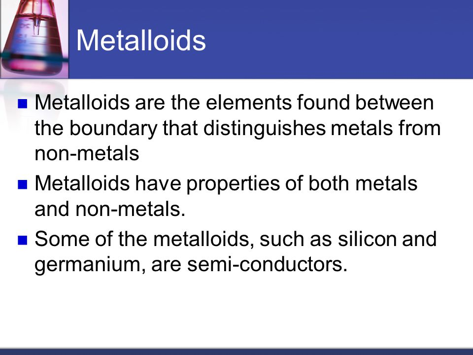 Metalloids Metalloids are the elements found between the boundary that distinguishes metals from non-metals.
