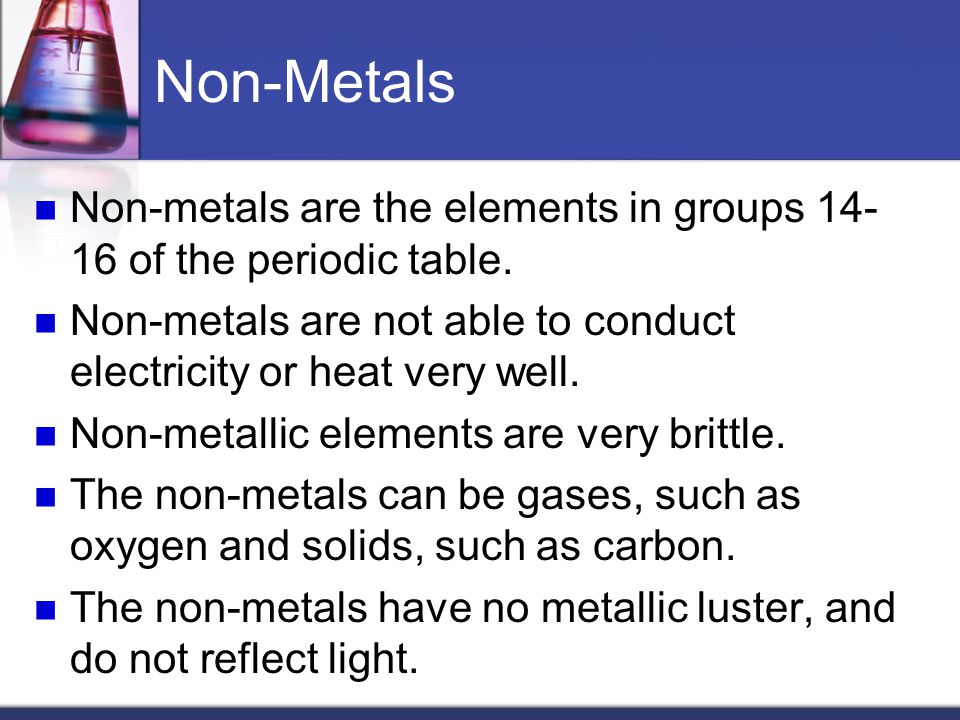 Non-Metals Non-metals are the elements in groups of the periodic table. Non-metals are not able to conduct electricity or heat very well.