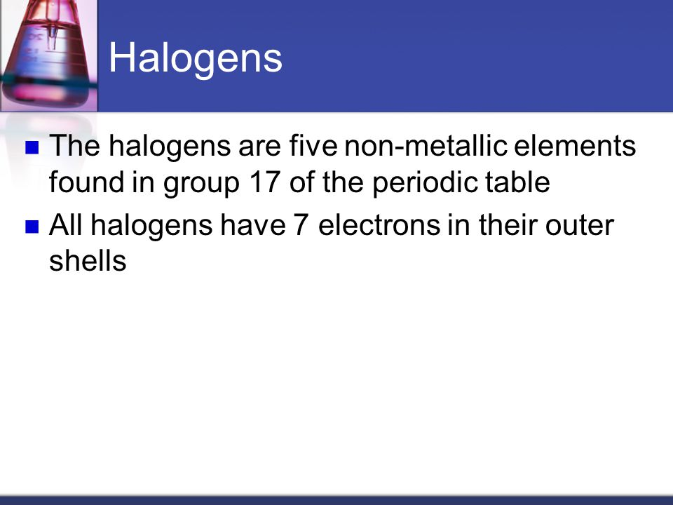 Halogens The halogens are five non-metallic elements found in group 17 of the periodic table.