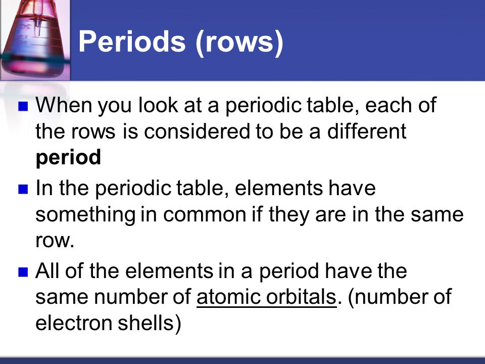 Periods (rows) When you look at a periodic table, each of the rows is considered to be a different period.