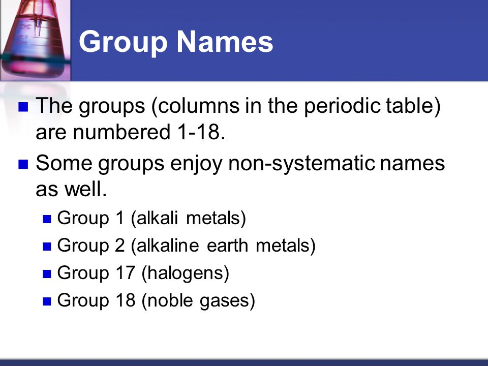 Group Names The groups (columns in the periodic table) are numbered Some groups enjoy non-systematic names as well.