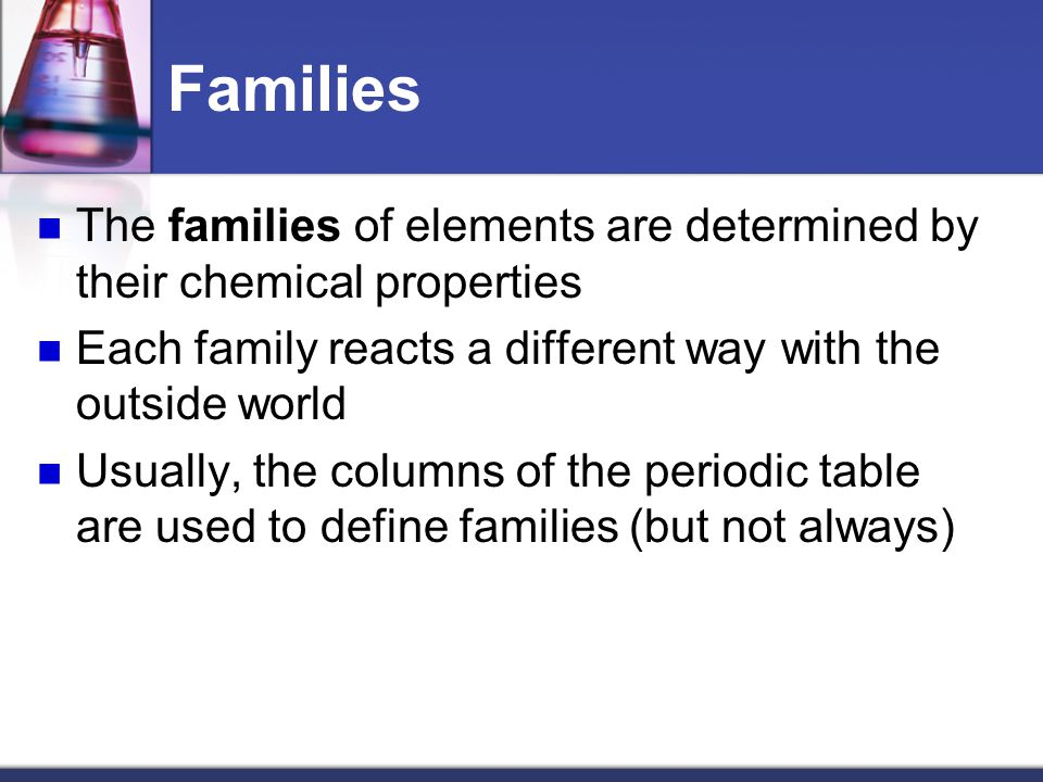 Families The families of elements are determined by their chemical properties. Each family reacts a different way with the outside world.