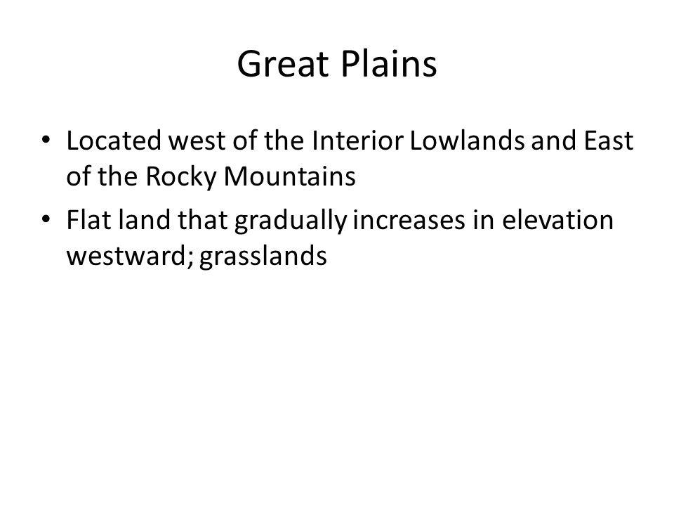Great Plains Located west of the Interior Lowlands and East of the Rocky Mountains.
