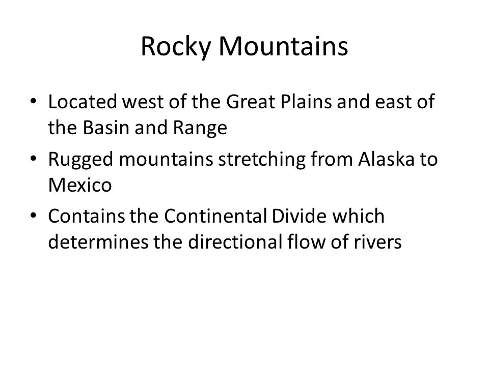 Rocky Mountains Located west of the Great Plains and east of the Basin and Range. Rugged mountains stretching from Alaska to Mexico.