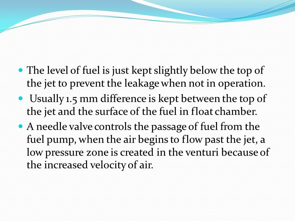 The level of fuel is just kept slightly below the top of the jet to prevent the leakage when not in operation.