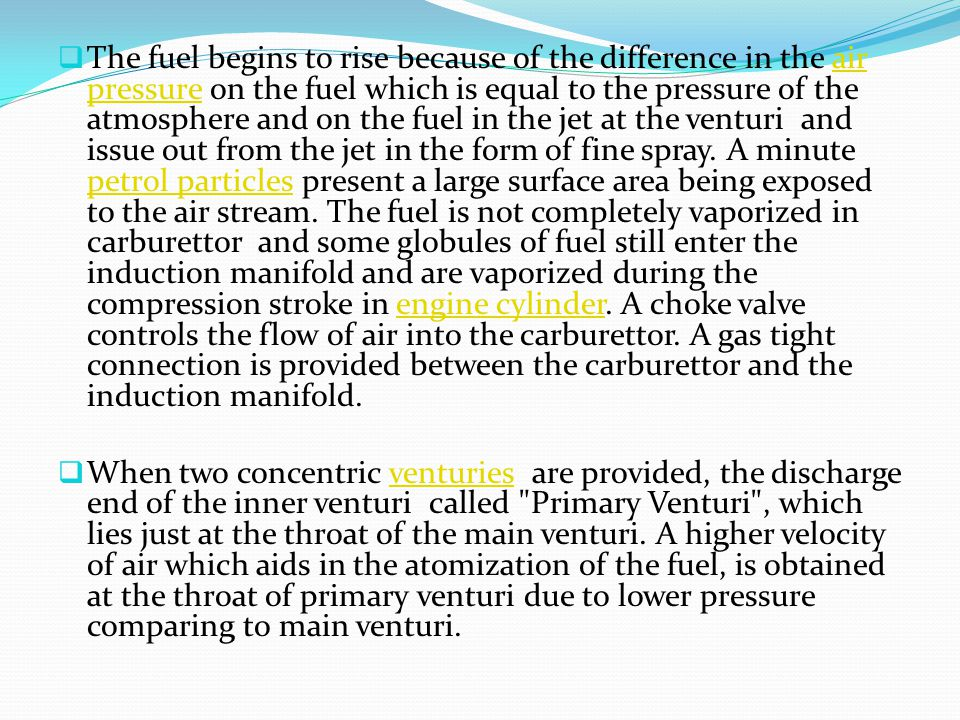 The fuel begins to rise because of the difference in the air pressure on the fuel which is equal to the pressure of the atmosphere and on the fuel in the jet at the venturi and issue out from the jet in the form of fine spray. A minute petrol particles present a large surface area being exposed to the air stream. The fuel is not completely vaporized in carburettor and some globules of fuel still enter the induction manifold and are vaporized during the compression stroke in engine cylinder. A choke valve controls the flow of air into the carburettor. A gas tight connection is provided between the carburettor and the induction manifold.