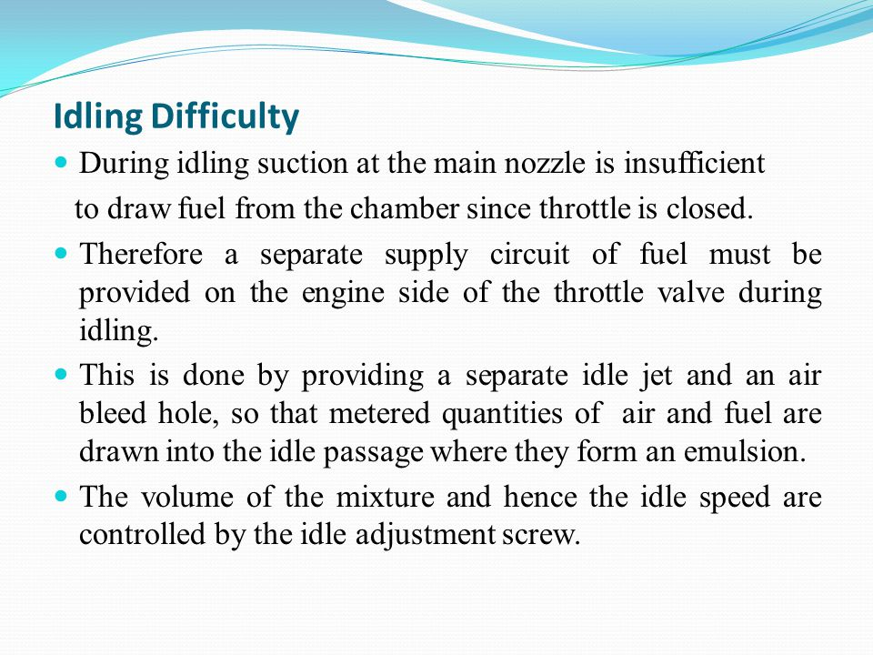 Idling Difficulty During idling suction at the main nozzle is insufficient. to draw fuel from the chamber since throttle is closed.