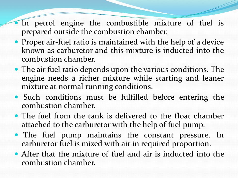 In petrol engine the combustible mixture of fuel is prepared outside the combustion chamber.